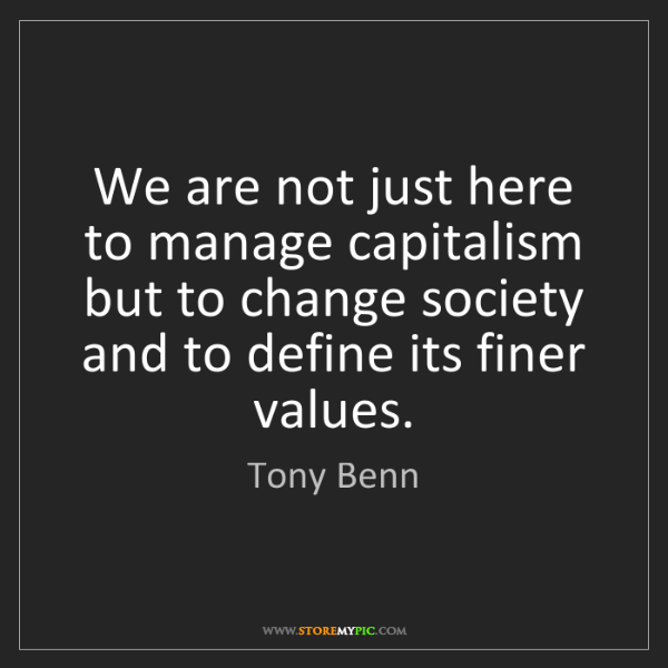 Tony Benn: We are not just here to manage capitalism but to change...