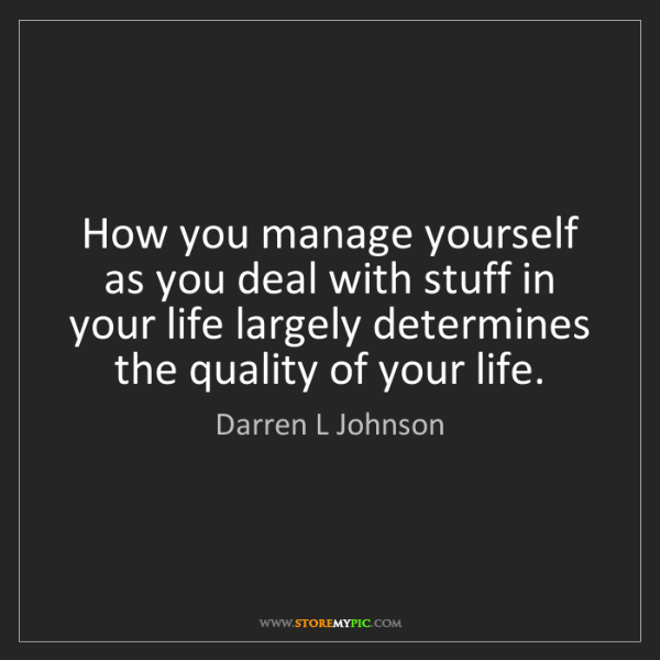 Darren L Johnson: How you manage yourself as you deal with stuff in your...
