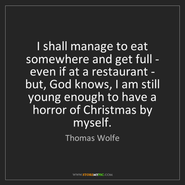 Thomas Wolfe: I shall manage to eat somewhere and get full - even if...