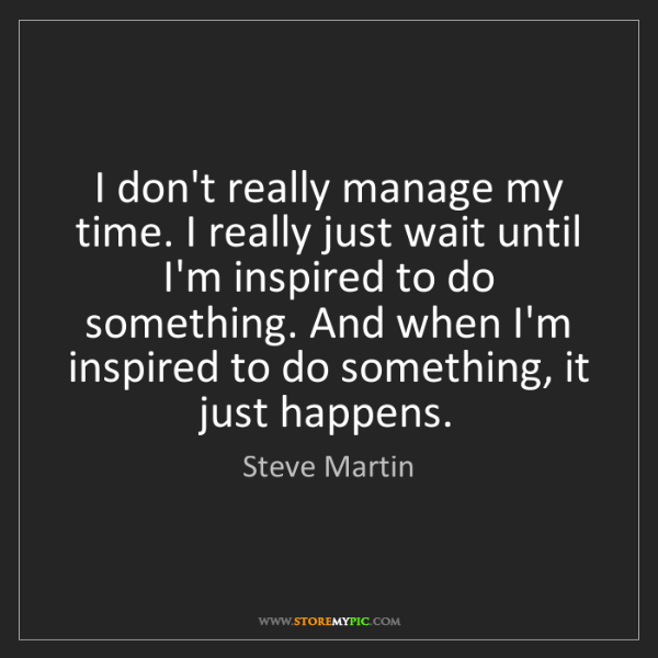 Steve Martin: I don't really manage my time. I really just wait until...