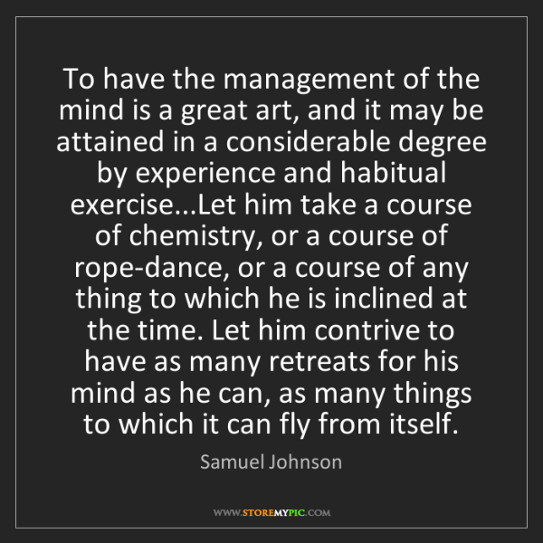 Samuel Johnson: To have the management of the mind is a great art, and...