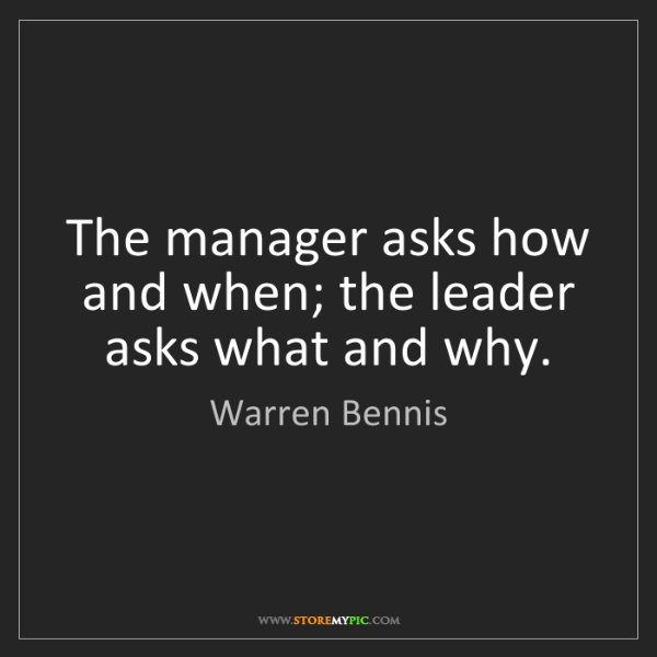 Warren Bennis: The manager asks how and when; the leader asks what and...