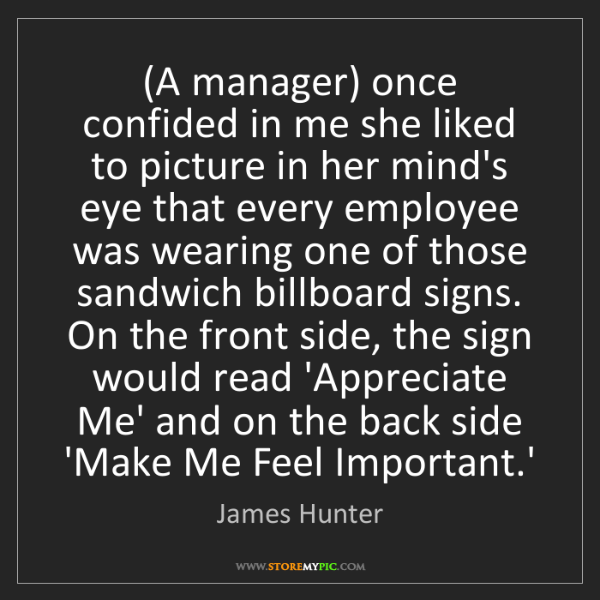 James Hunter: (A manager) once confided in me she liked to picture...