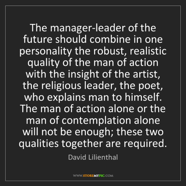 David Lilienthal: The manager-leader of the future should combine in one...