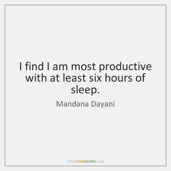 I find I am most productive with at least six hours of ...