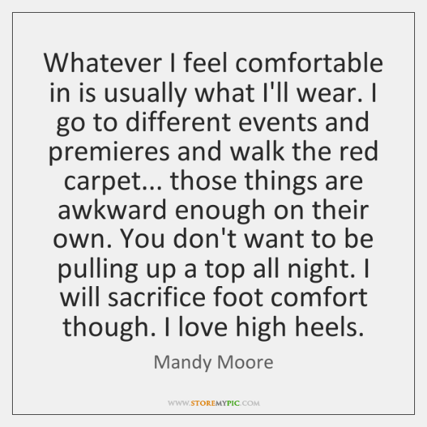 Whatever I feel comfortable in is usually what I'll wear. I go ...