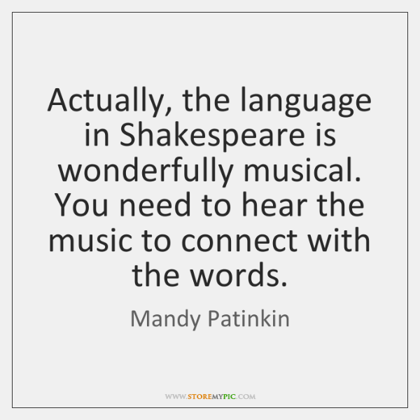 Actually, the language in Shakespeare is wonderfully musical. You need to hear ...