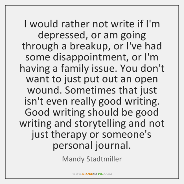 I would rather not write if I'm depressed, or am going through ...