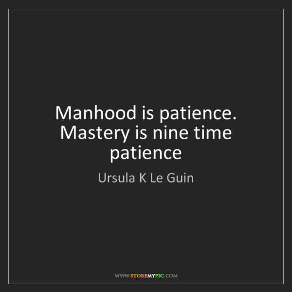 Ursula K Le Guin: Manhood is patience. Mastery is nine time patience