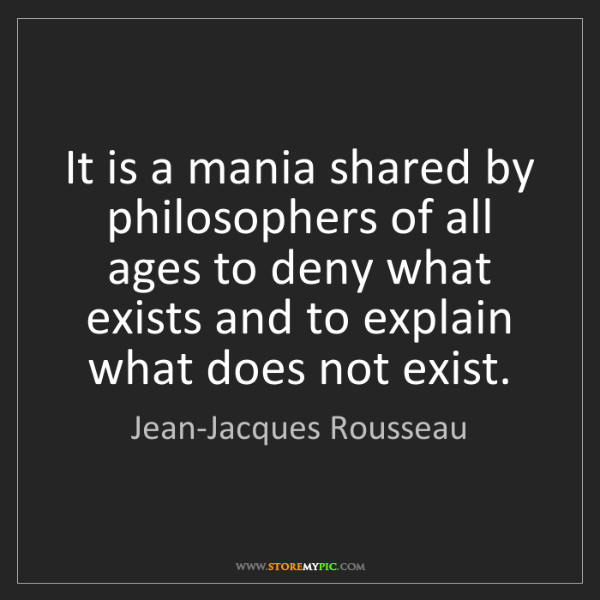 Jean-Jacques Rousseau: It is a mania shared by philosophers of all ages to deny...