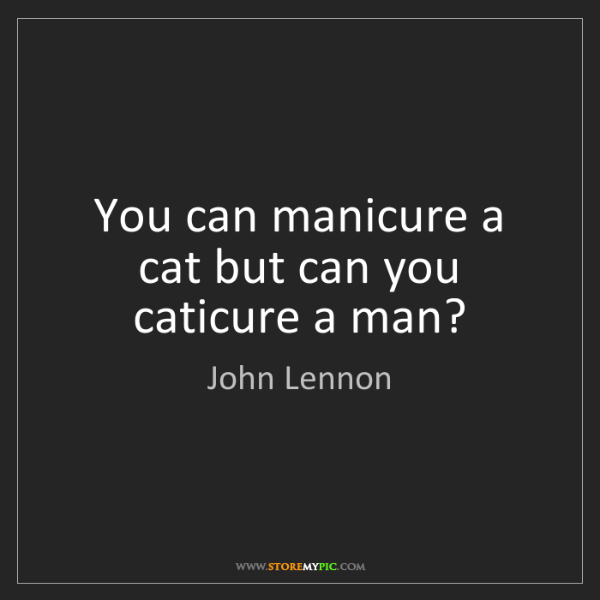John Lennon: You can manicure a cat but can you caticure a man?