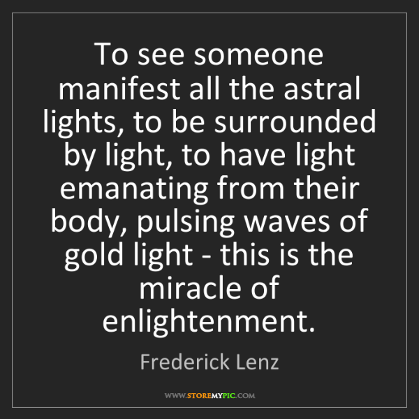 Frederick Lenz: To see someone manifest all the astral lights, to be...
