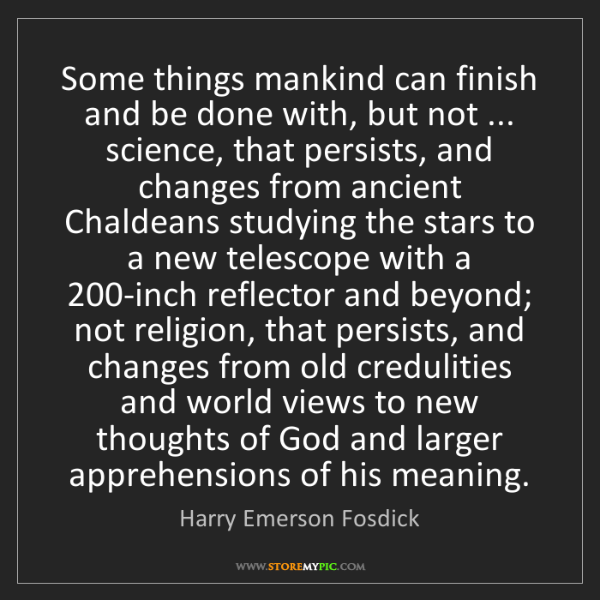 Harry Emerson Fosdick: Some things mankind can finish and be done with, but...