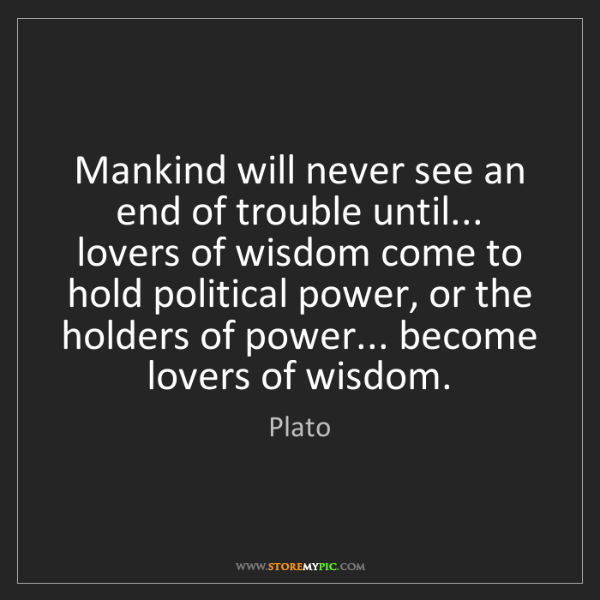 Plato: Mankind will never see an end of trouble until... lovers...