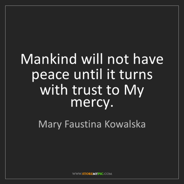 Mary Faustina Kowalska: Mankind will not have peace until it turns with trust...