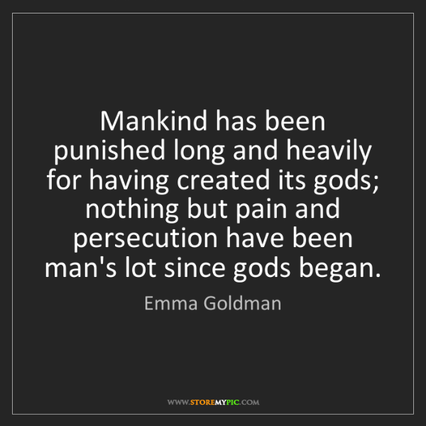 Emma Goldman: Mankind has been punished long and heavily for having...