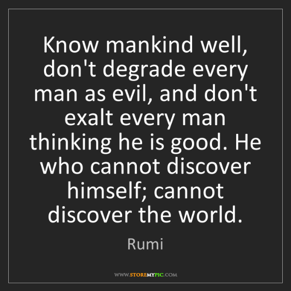 Rumi: Know mankind well, don't degrade every man as evil, and...