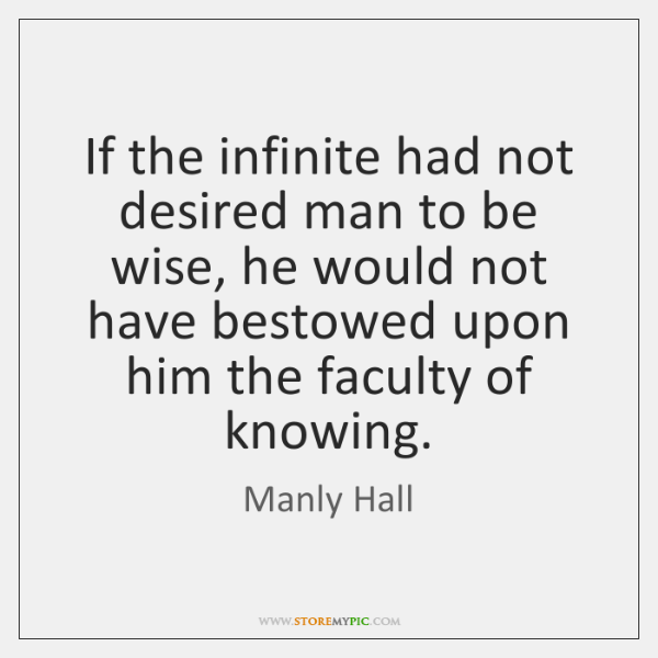 If the infinite had not desired man to be wise, he would ...
