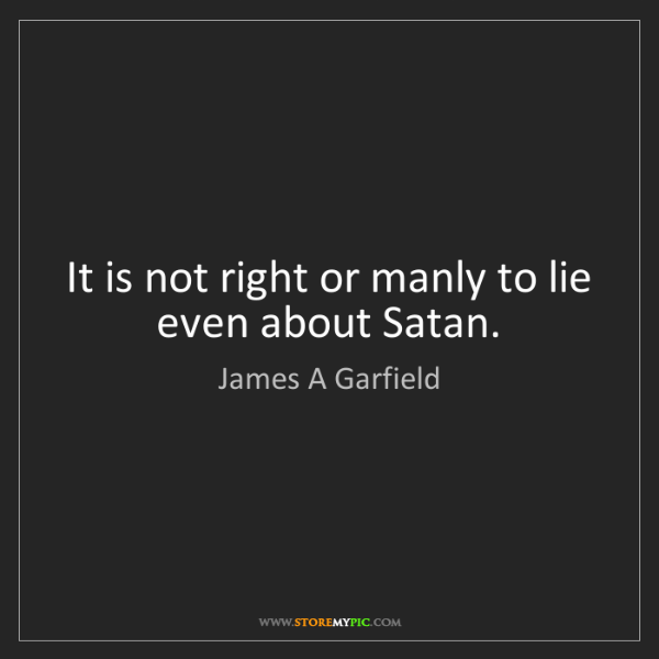 James A Garfield: It is not right or manly to lie even about Satan.