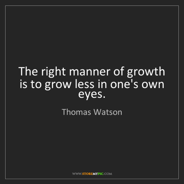 Thomas Watson: The right manner of growth is to grow less in one's own...