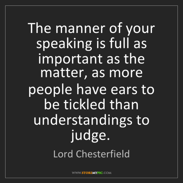 Lord Chesterfield: The manner of your speaking is full as important as the...