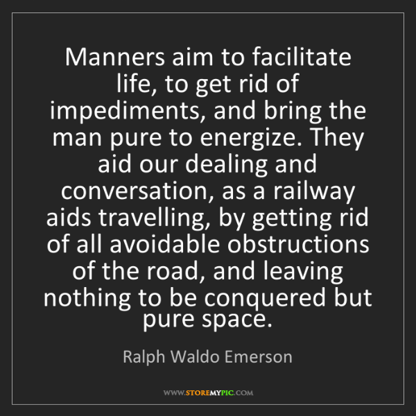 Ralph Waldo Emerson: Manners aim to facilitate life, to get rid of impediments,...