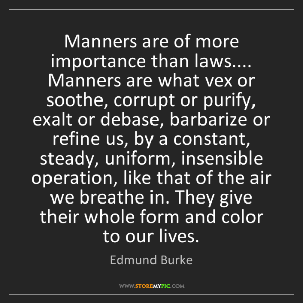 Edmund Burke: Manners are of more importance than laws.... Manners...