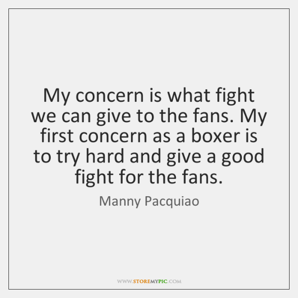 My concern is what fight we can give to the fans. My ...