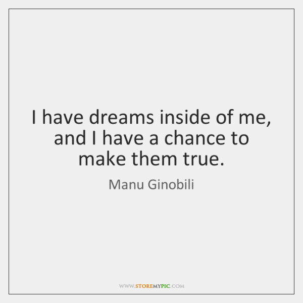 I have dreams inside of me, and I have a chance to ...