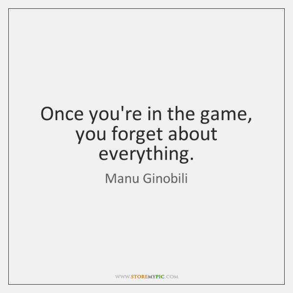 Once you're in the game, you forget about everything.