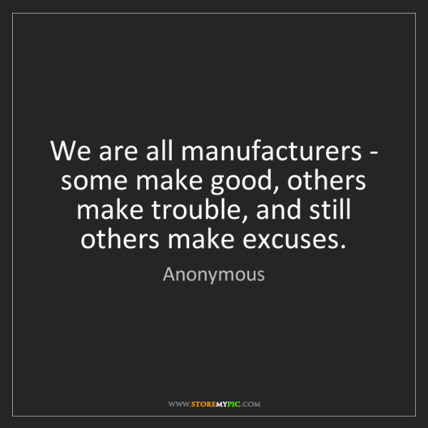 Anonymous: We are all manufacturers - some make good, others make...