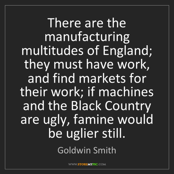 Goldwin Smith: There are the manufacturing multitudes of England; they...