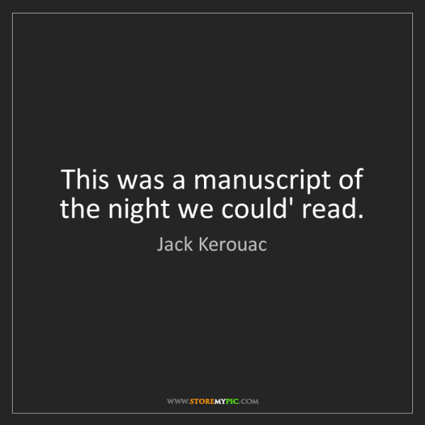 Jack Kerouac: This was a manuscript of the night we could' read.