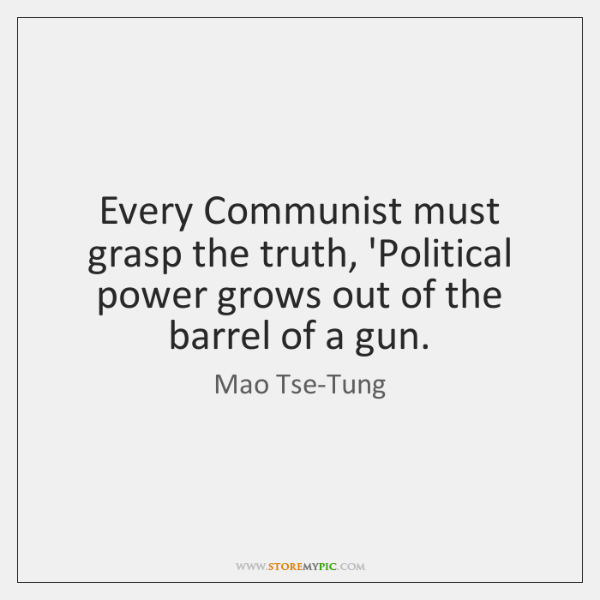 Every Communist must grasp the truth, 'Political power grows out of the ...