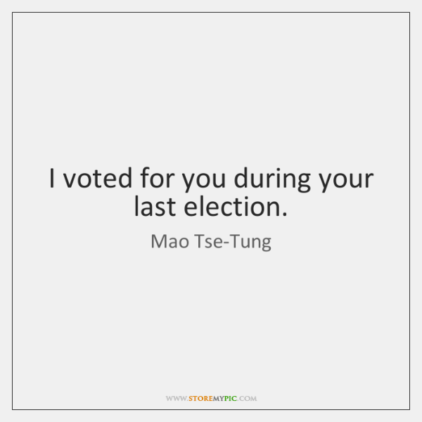 I voted for you during your last election.