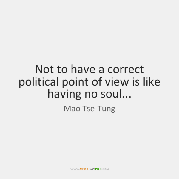Not to have a correct political point of view is like having ...