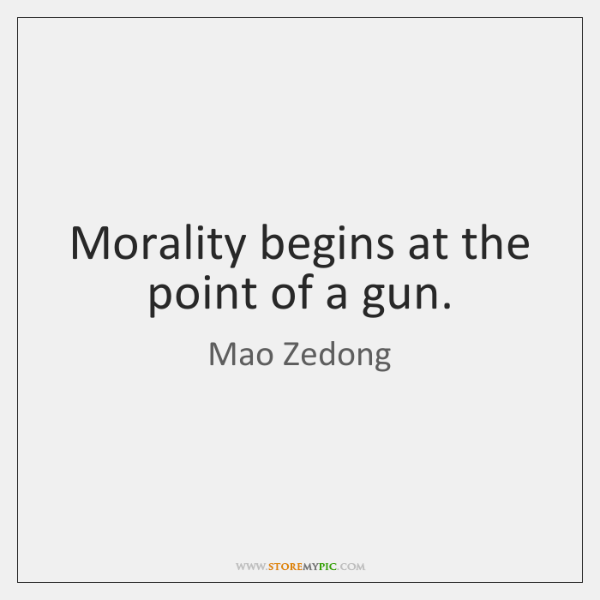 Morality begins at the point of a gun.