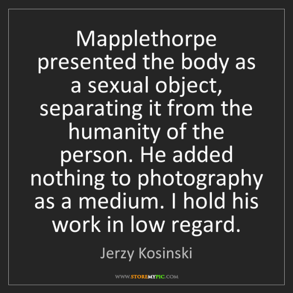 Jerzy Kosinski: Mapplethorpe presented the body as a sexual object, separating...