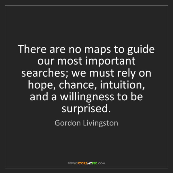 Gordon Livingston: There are no maps to guide our most important searches;...