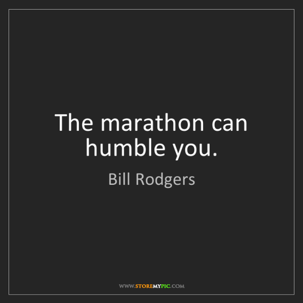 Bill Rodgers: The marathon can humble you.