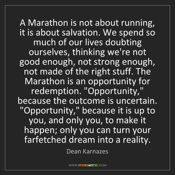 Dean Karnazes: A Marathon is not about running, it is about salvation....