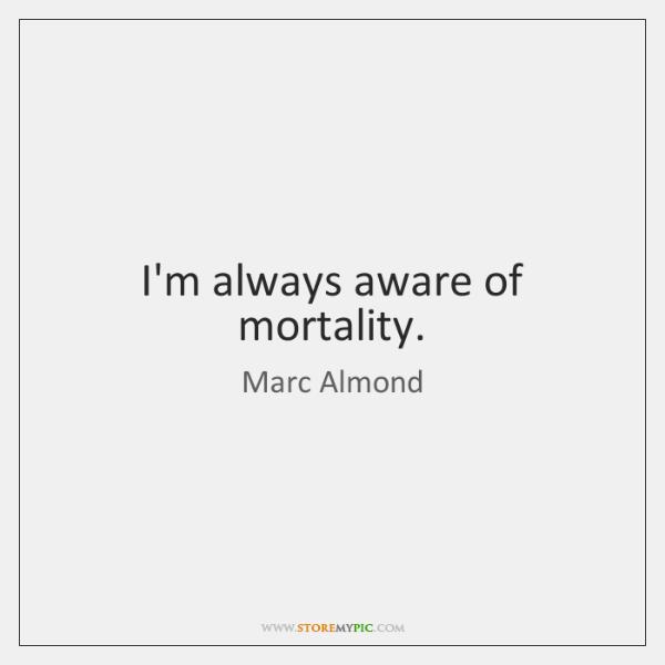 I'm always aware of mortality.