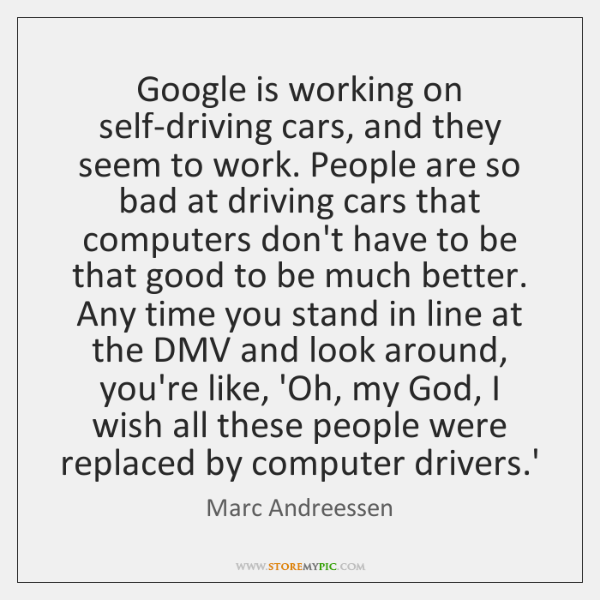 Google is working on self-driving cars, and they seem to work. People ...