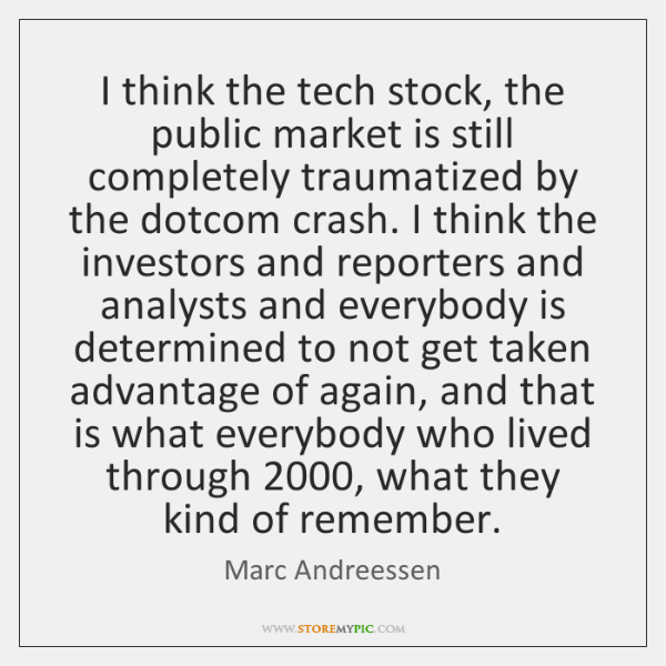 I think the tech stock, the public market is still completely traumatized ...