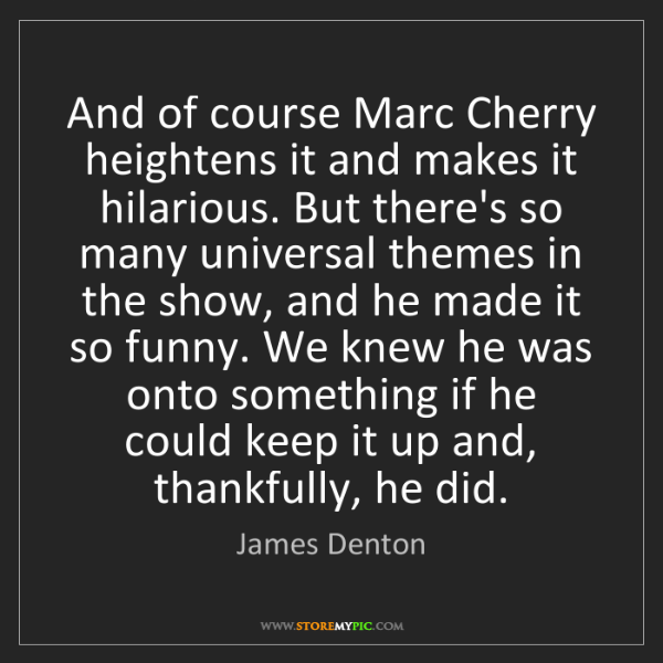 James Denton: And of course Marc Cherry heightens it and makes it hilarious....