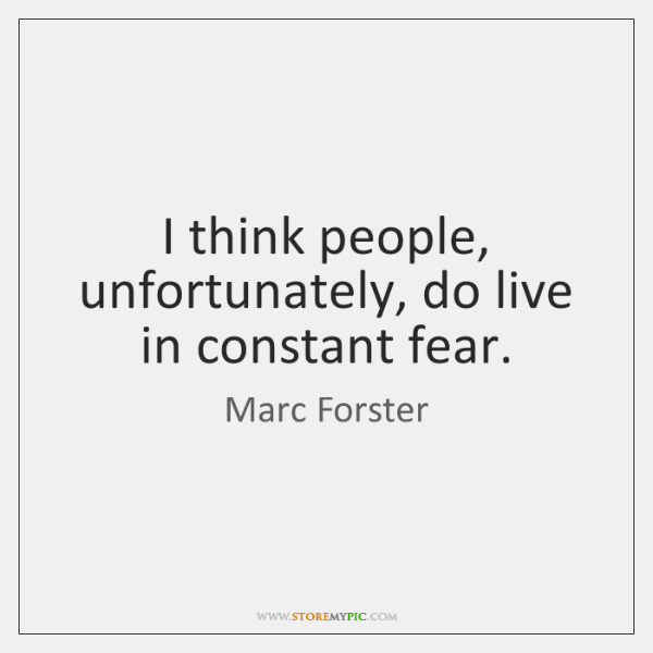 I think people, unfortunately, do live in constant fear.