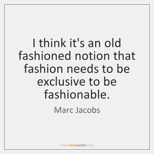 I think it's an old fashioned notion that fashion needs to be ...