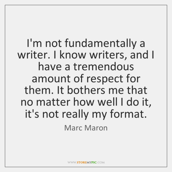I'm not fundamentally a writer. I know writers, and I have a ...