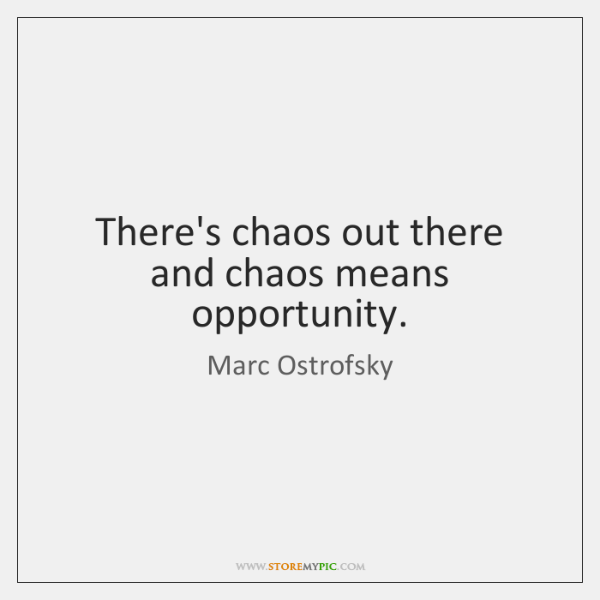 There's chaos out there and chaos means opportunity.