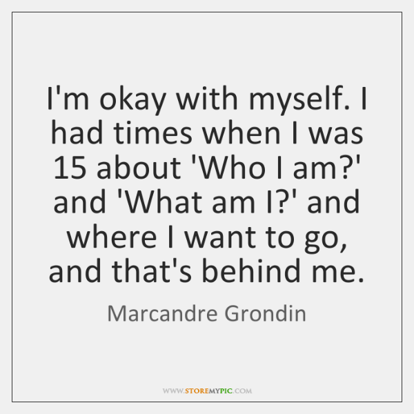 I'm okay with myself. I had times when I was 15 about 'Who ...